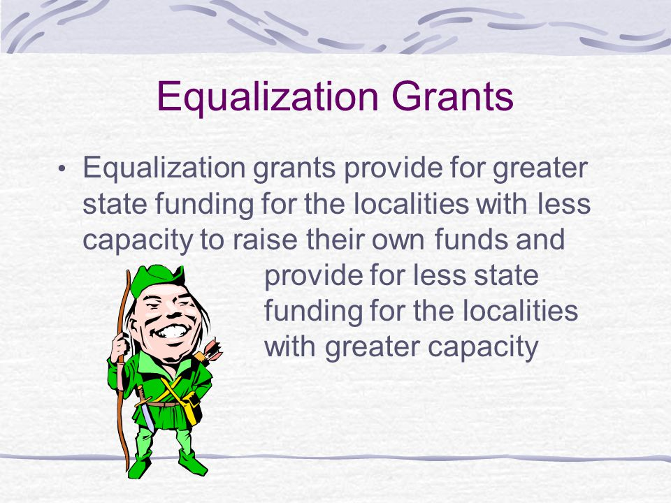 Equalization Grants Equalization grants provide for greater state funding for the localities with less capacity to raise their own funds and provide f