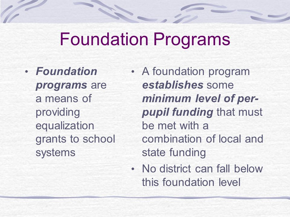 Foundation Programs Foundation programs are a means of providing equalization grants to school systems A foundation program establishes some minimum level of per- pupil funding that must be met with a combination of local and state funding No district can fall below this foundation level