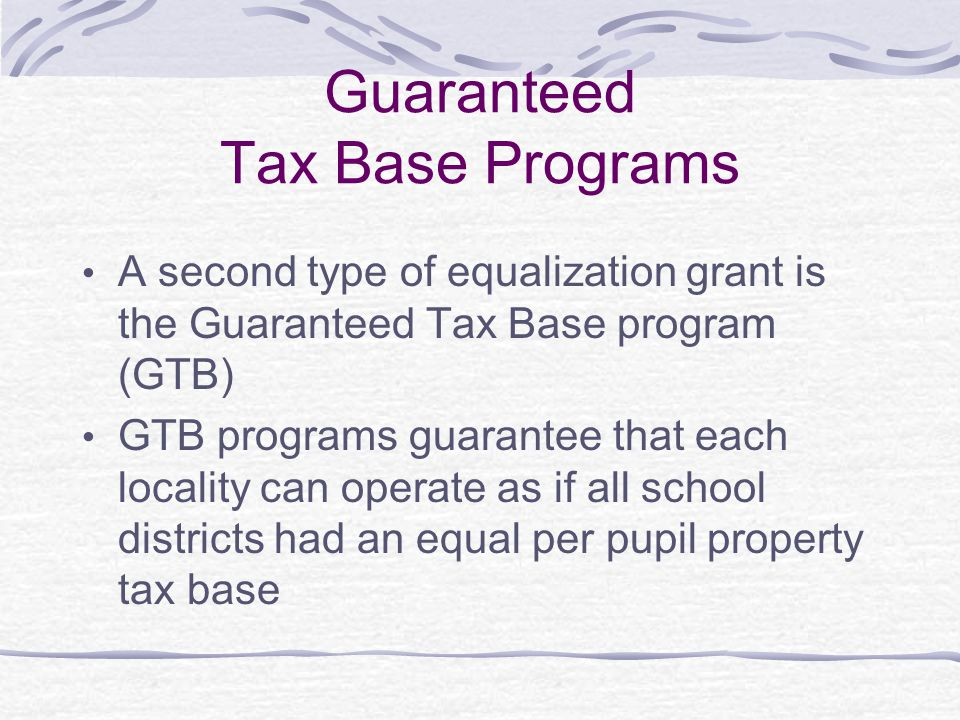 Guaranteed Tax Base Programs A second type of equalization grant is the Guaranteed Tax Base program (GTB) GTB programs guarantee that each locality ca
