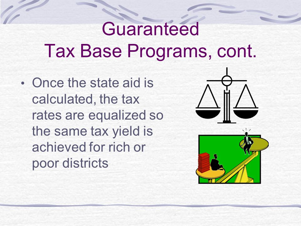 Guaranteed Tax Base Programs, cont. Once the state aid is calculated, the tax rates are equalized so the same tax yield is achieved for rich or poor d