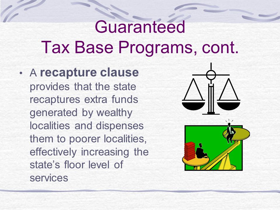 Guaranteed Tax Base Programs, cont. A recapture clause provides that the state recaptures extra funds generated by wealthy localities and dispenses th