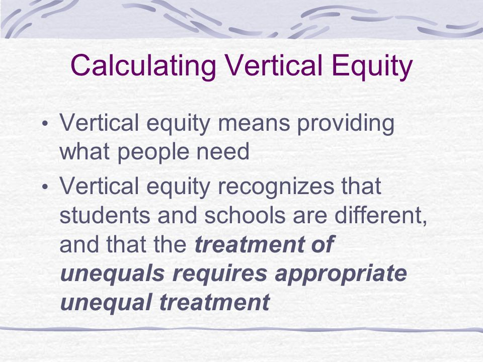 Calculating Vertical Equity Vertical equity means providing what people need Vertical equity recognizes that students and schools are different, and that the treatment of unequals requires appropriate unequal treatment