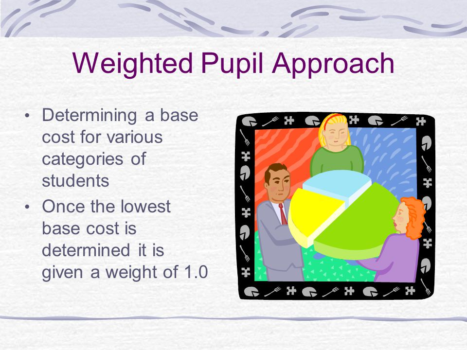 Weighted Pupil Approach Determining a base cost for various categories of students Once the lowest base cost is determined it is given a weight of 1.0