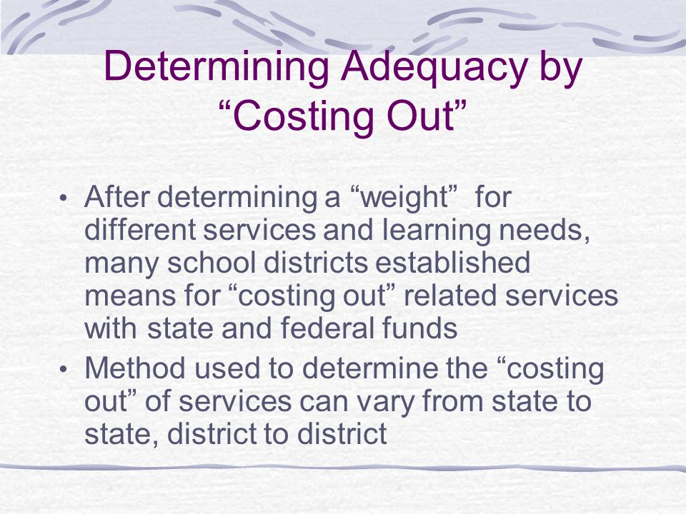Determining Adequacy by Costing Out After determining a weight for different services and learning needs, many school districts established means for costing out related services with state and federal funds Method used to determine the costing out of services can vary from state to state, district to district