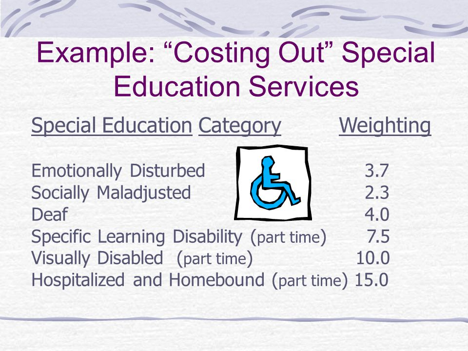 Example: Costing Out Special Education Services Special Education Category Weighting Emotionally Disturbed 3.7 Socially Maladjusted 2.3 Deaf 4.0 Specific Learning Disability ( part time ) 7.5 Visually Disabled ( part time ) 10.0 Hospitalized and Homebound ( part time ) 15.0