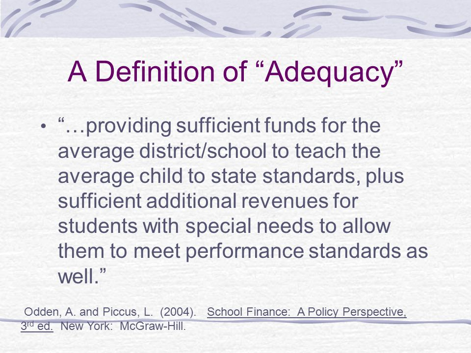 """A Definition of """"Adequacy"""" """"…providing sufficient funds for the average district/school to teach the average child to state standards, plus sufficient"""