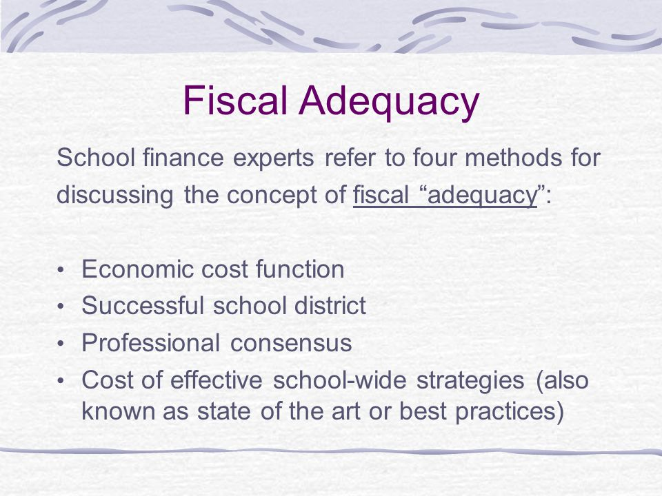 Fiscal Adequacy School finance experts refer to four methods for discussing the concept of fiscal adequacy : Economic cost function Successful school district Professional consensus Cost of effective school-wide strategies (also known as state of the art or best practices)