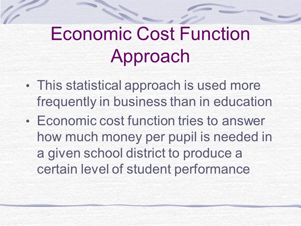 Economic Cost Function Approach This statistical approach is used more frequently in business than in education Economic cost function tries to answer how much money per pupil is needed in a given school district to produce a certain level of student performance