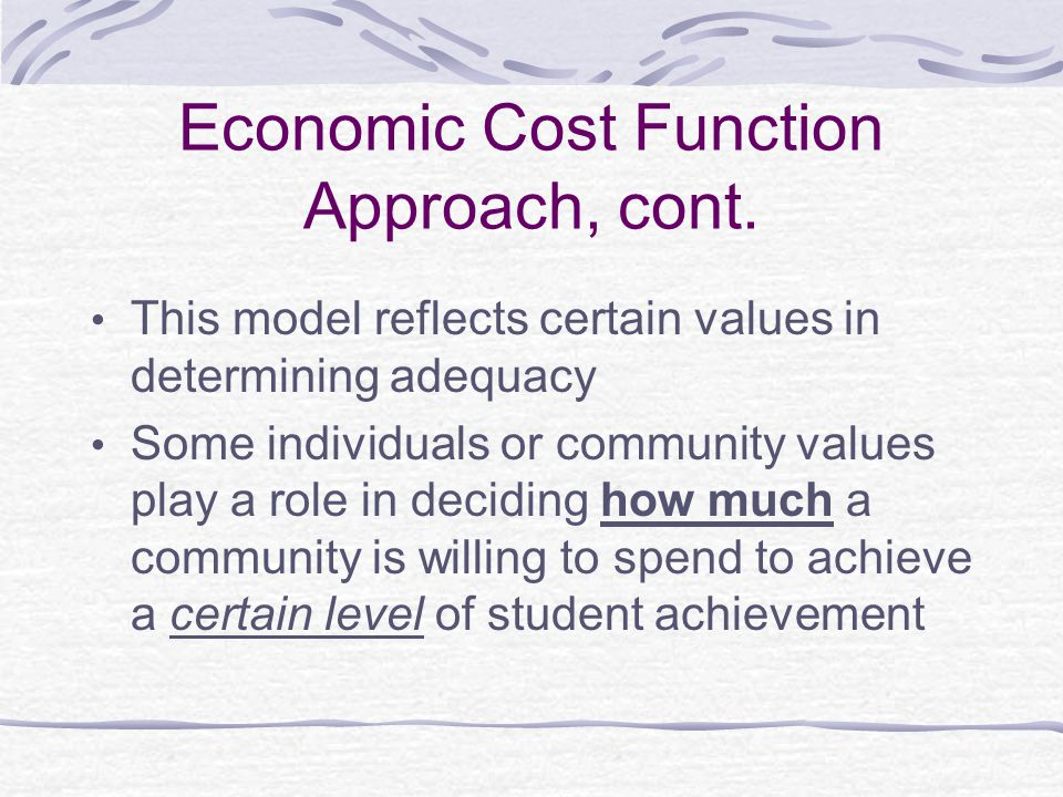 Economic Cost Function Approach, cont. This model reflects certain values in determining adequacy Some individuals or community values play a role in
