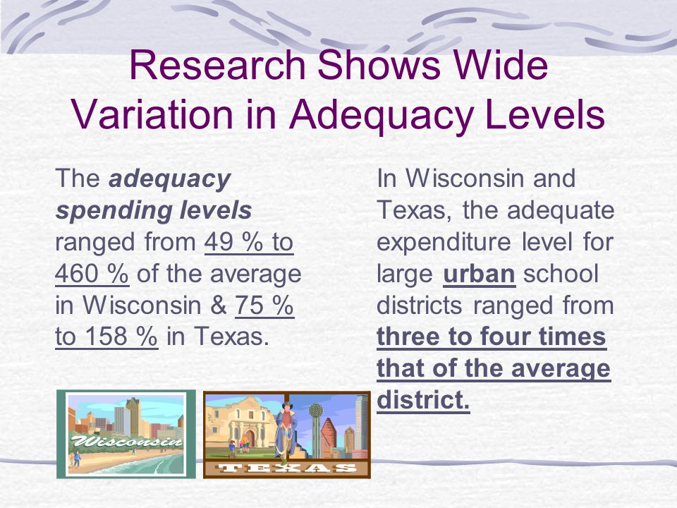 Research Shows Wide Variation in Adequacy Levels The adequacy spending levels ranged from 49 % to 460 % of the average in Wisconsin & 75 % to 158 % in