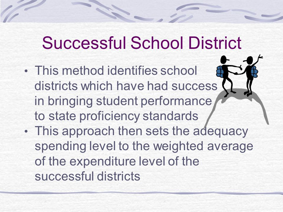 Successful School District This method identifies school districts which have had success in bringing student performance to state proficiency standards This approach then sets the adequacy spending level to the weighted average of the expenditure level of the successful districts