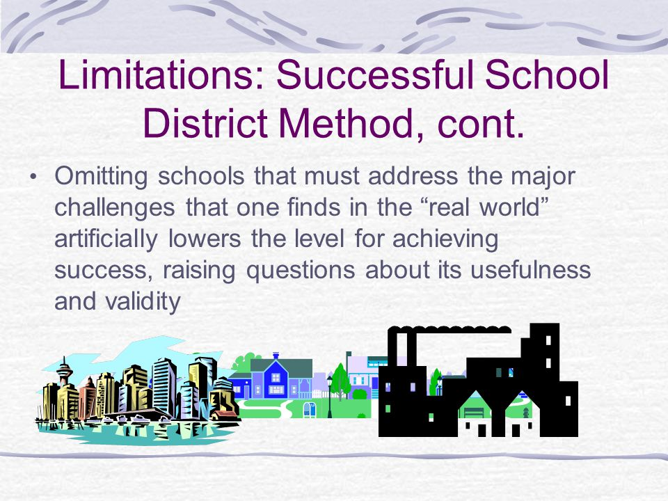 """Limitations: Successful School District Method, cont. Omitting schools that must address the major challenges that one finds in the """"real world"""" artif"""