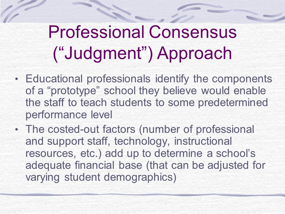 Professional Consensus ( Judgment ) Approach Educational professionals identify the components of a prototype school they believe would enable the staff to teach students to some predetermined performance level The costed-out factors (number of professional and support staff, technology, instructional resources, etc.) add up to determine a school's adequate financial base (that can be adjusted for varying student demographics)