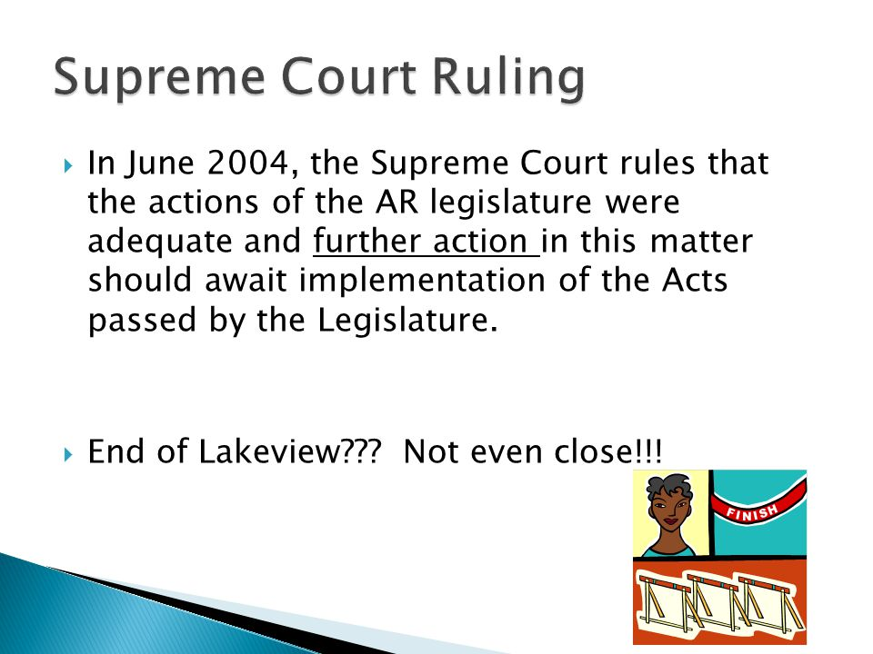  In June 2004, the Supreme Court rules that the actions of the AR legislature were adequate and further action in this matter should await implementation of the Acts passed by the Legislature.