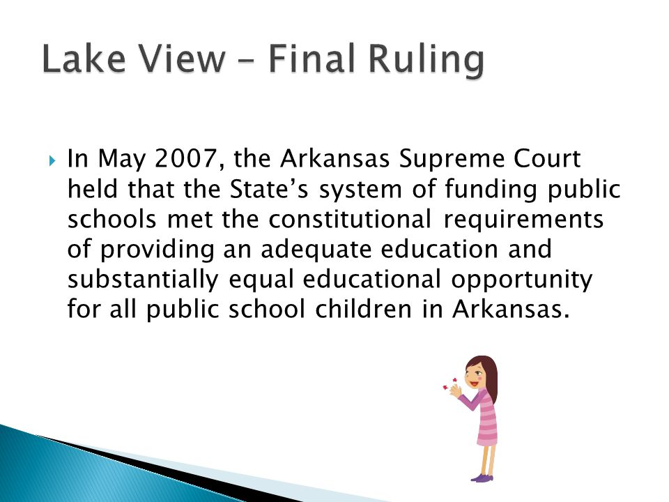  In May 2007, the Arkansas Supreme Court held that the State's system of funding public schools met the constitutional requirements of providing an adequate education and substantially equal educational opportunity for all public school children in Arkansas.