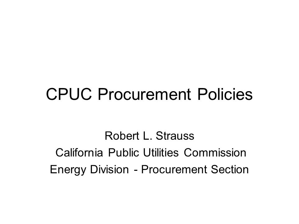 CPUC Procurement Policies Robert L. Strauss California Public Utilities Commission Energy Division - Procurement Section