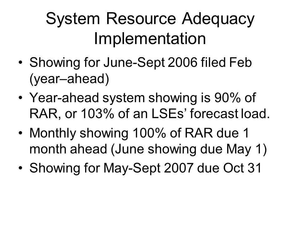System Resource Adequacy Implementation Showing for June-Sept 2006 filed Feb (year–ahead) Year-ahead system showing is 90% of RAR, or 103% of an LSEs' forecast load.