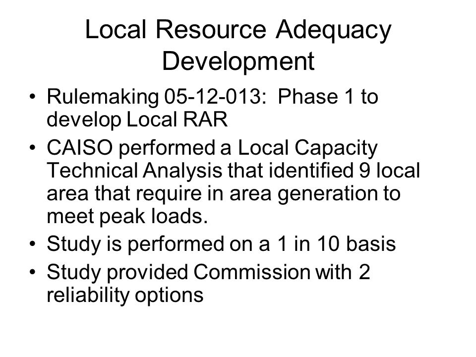 Local Resource Adequacy Development Rulemaking 05-12-013: Phase 1 to develop Local RAR CAISO performed a Local Capacity Technical Analysis that identified 9 local area that require in area generation to meet peak loads.