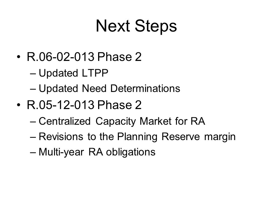 Next Steps R.06-02-013 Phase 2 –Updated LTPP –Updated Need Determinations R.05-12-013 Phase 2 –Centralized Capacity Market for RA –Revisions to the Planning Reserve margin –Multi-year RA obligations