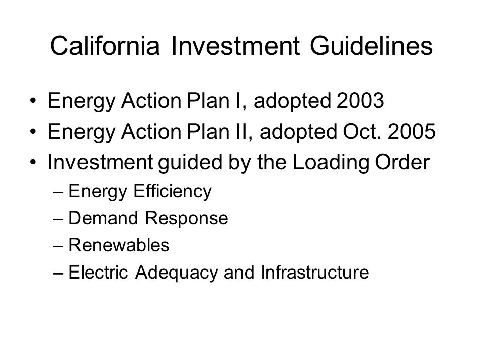 California Investment Guidelines Energy Action Plan I, adopted 2003 Energy Action Plan II, adopted Oct. 2005 Investment guided by the Loading Order –E