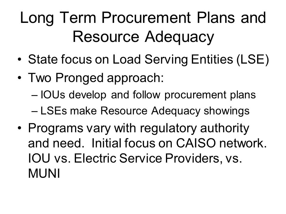 Long Term Procurement Plans and Resource Adequacy State focus on Load Serving Entities (LSE) Two Pronged approach: –IOUs develop and follow procurement plans –LSEs make Resource Adequacy showings Programs vary with regulatory authority and need.