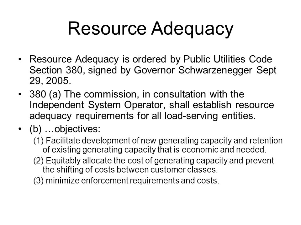 Resource Adequacy Resource Adequacy is ordered by Public Utilities Code Section 380, signed by Governor Schwarzenegger Sept 29, 2005. 380 (a) The comm