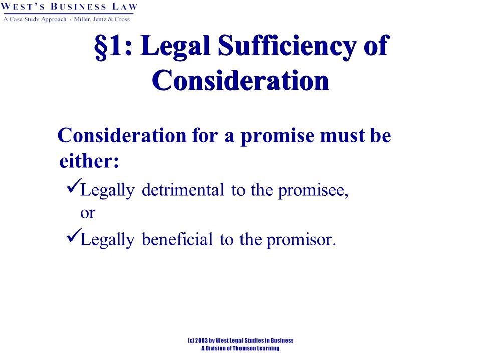 §2: Adequacy of Consideration A Court will not question the fairness of the bargain if legally sufficient.