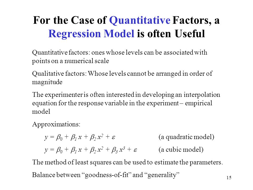 15 For the Case of Quantitative Factors, a Regression Model is often Useful Quantitative factors: ones whose levels can be associated with points on a numerical scale Qualitative factors: Whose levels cannot be arranged in order of magnitude The experimenter is often interested in developing an interpolation equation for the response variable in the experiment – empirical model Approximations: y =  0 +  1 x +  2 x 2 +  (a quadratic model) y =  0 +  1 x +  2 x 2 +  3 x 3 +  (a cubic model) The method of least squares can be used to estimate the parameters.