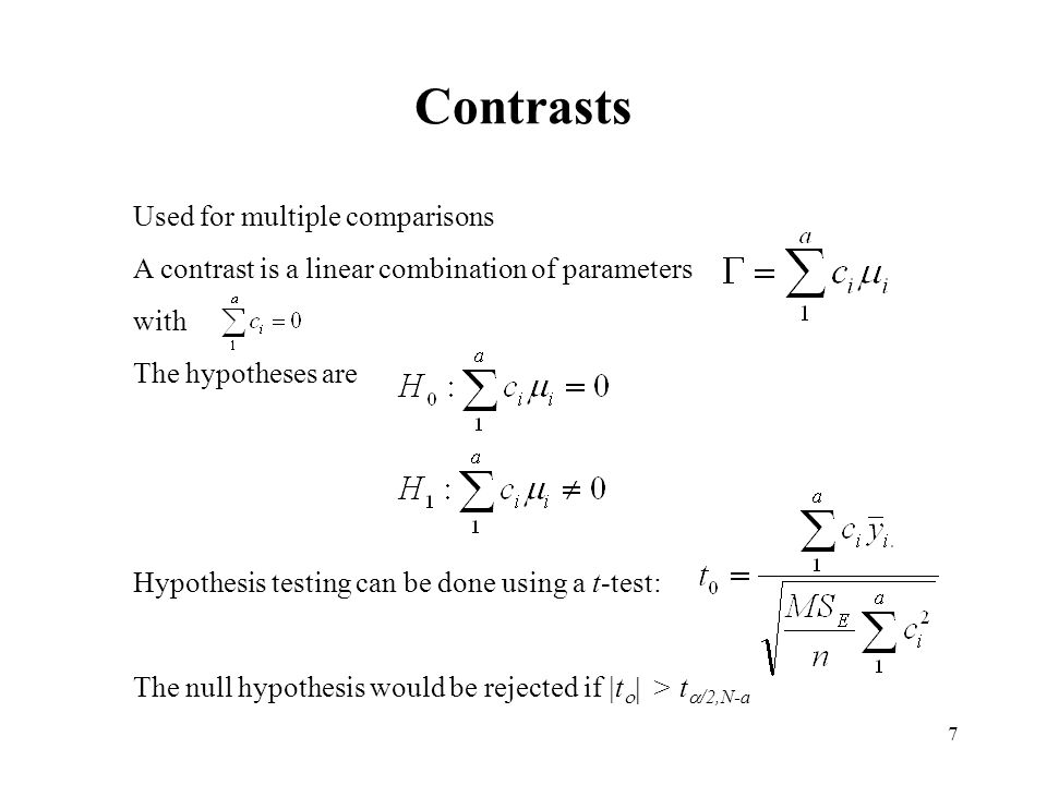 7 Contrasts Used for multiple comparisons A contrast is a linear combination of parameters with The hypotheses are Hypothesis testing can be done using a t-test: The null hypothesis would be rejected if |t    > t  /2,N-a