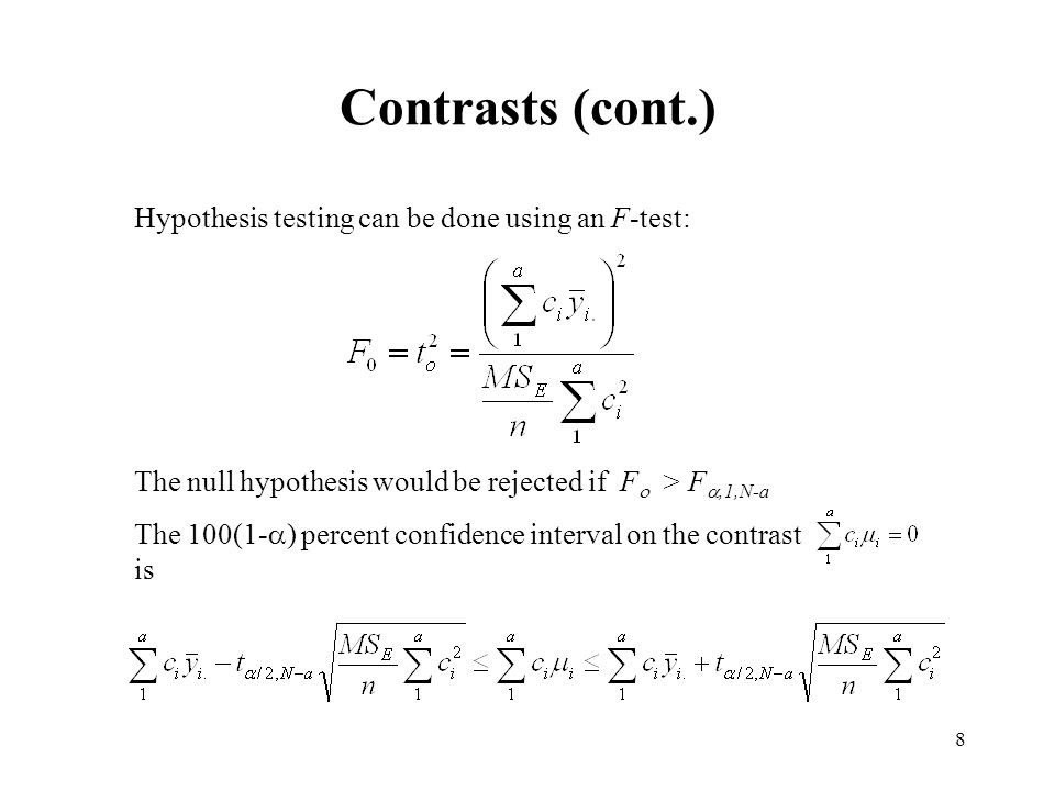 8 Contrasts (cont.) Hypothesis testing can be done using an F-test: The null hypothesis would be rejected if F  > F ,1,N-a The 100(1-  ) percent confidence interval on the contrast is