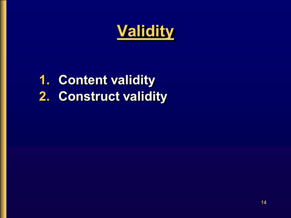 14 ValidityValidity 1.Content validity 2.Construct validity 1.Content validity 2.Construct validity