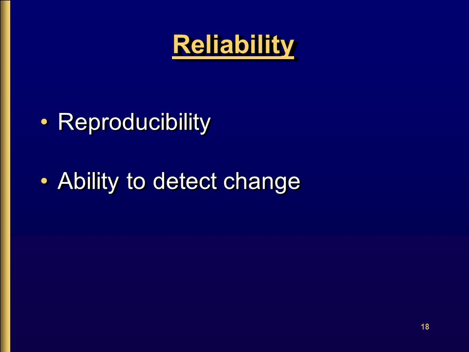 18 ReliabilityReliability Reproducibility Ability to detect change Reproducibility Ability to detect change