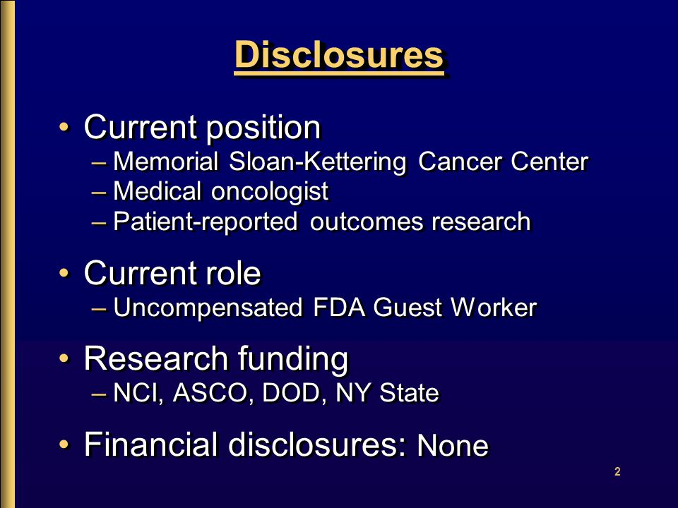 2 DisclosuresDisclosures Current position –Memorial Sloan-Kettering Cancer Center –Medical oncologist –Patient-reported outcomes research Current role –Uncompensated FDA Guest Worker Research funding –NCI, ASCO, DOD, NY State Financial disclosures: None Current position –Memorial Sloan-Kettering Cancer Center –Medical oncologist –Patient-reported outcomes research Current role –Uncompensated FDA Guest Worker Research funding –NCI, ASCO, DOD, NY State Financial disclosures: None