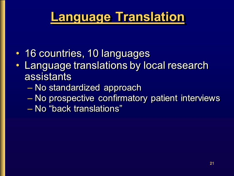 21 Language Translation 16 countries, 10 languages Language translations by local research assistants –No standardized approach –No prospective confirmatory patient interviews –No back translations 16 countries, 10 languages Language translations by local research assistants –No standardized approach –No prospective confirmatory patient interviews –No back translations
