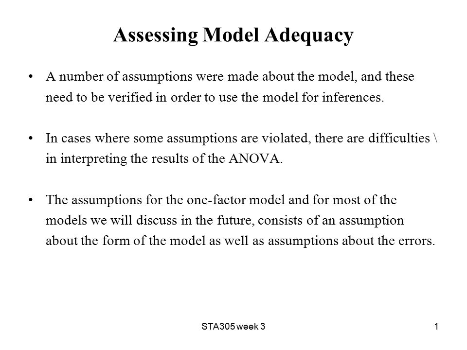 STA305 week 31 Assessing Model Adequacy A number of assumptions were made about the model, and these need to be verified in order to use the model for inferences.