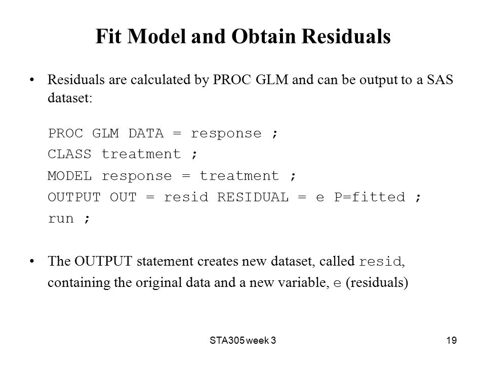 STA305 week 319 Fit Model and Obtain Residuals Residuals are calculated by PROC GLM and can be output to a SAS dataset: PROC GLM DATA = response ; CLASS treatment ; MODEL response = treatment ; OUTPUT OUT = resid RESIDUAL = e P=fitted ; run ; The OUTPUT statement creates new dataset, called resid, containing the original data and a new variable, e (residuals)