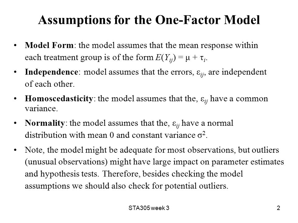 STA305 week 32 Assumptions for the One-Factor Model Model Form: the model assumes that the mean response within each treatment group is of the form E(Y ij ) = μ + τ i.