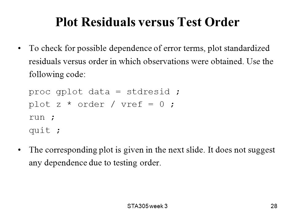 STA305 week 328 Plot Residuals versus Test Order To check for possible dependence of error terms, plot standardized residuals versus order in which observations were obtained.
