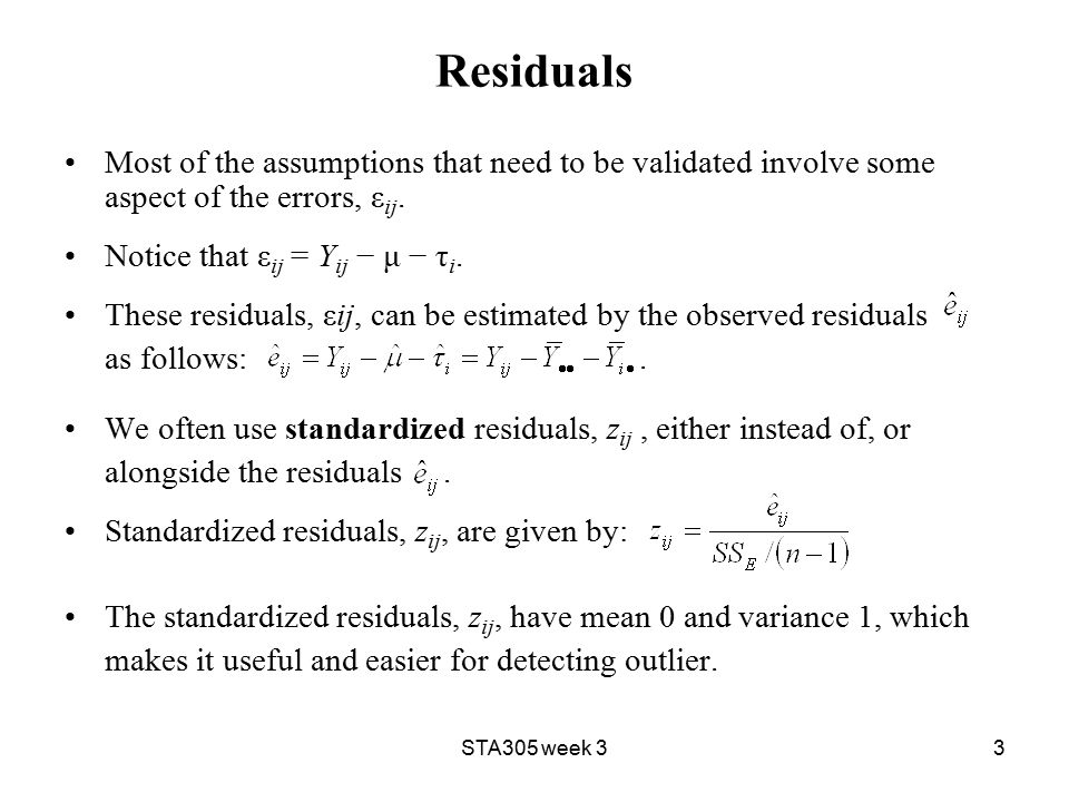 STA305 week 33 Residuals Most of the assumptions that need to be validated involve some aspect of the errors, ε ij.