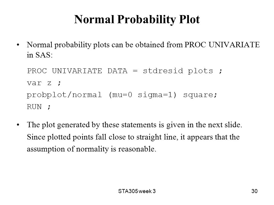STA305 week 330 Normal Probability Plot Normal probability plots can be obtained from PROC UNIVARIATE in SAS: PROC UNIVARIATE DATA = stdresid plots ; var z ; probplot/normal (mu=0 sigma=1) square; RUN ; The plot generated by these statements is given in the next slide.