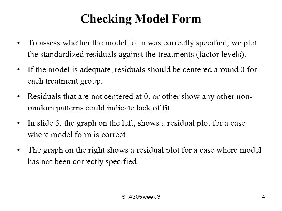 STA305 week 34 Checking Model Form To assess whether the model form was correctly specified, we plot the standardized residuals against the treatments (factor levels).