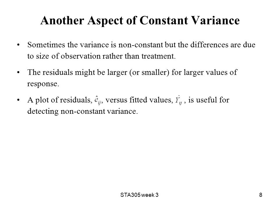 8 Another Aspect of Constant Variance Sometimes the variance is non-constant but the differences are due to size of observation rather than treatment.