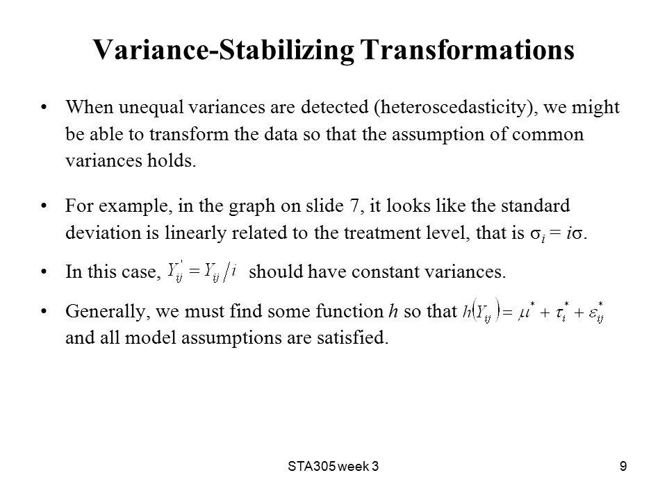 STA305 week 39 Variance-Stabilizing Transformations When unequal variances are detected (heteroscedasticity), we might be able to transform the data so that the assumption of common variances holds.