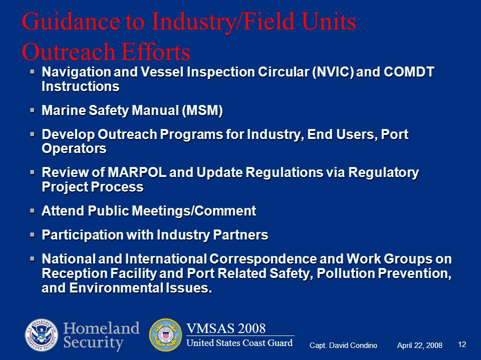 Capt. David Condino April 22, 2008 VMSAS 2008 United States Coast Guard 12 Guidance to Industry/Field Units Outreach Efforts  Navigation and Vessel I