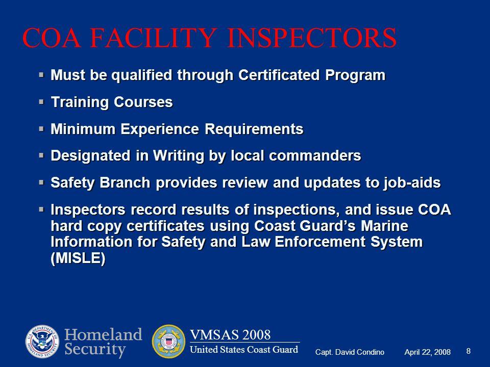 Capt. David Condino April 22, 2008 VMSAS 2008 United States Coast Guard 8 COA FACILITY INSPECTORS  Must be qualified through Certificated Program  T