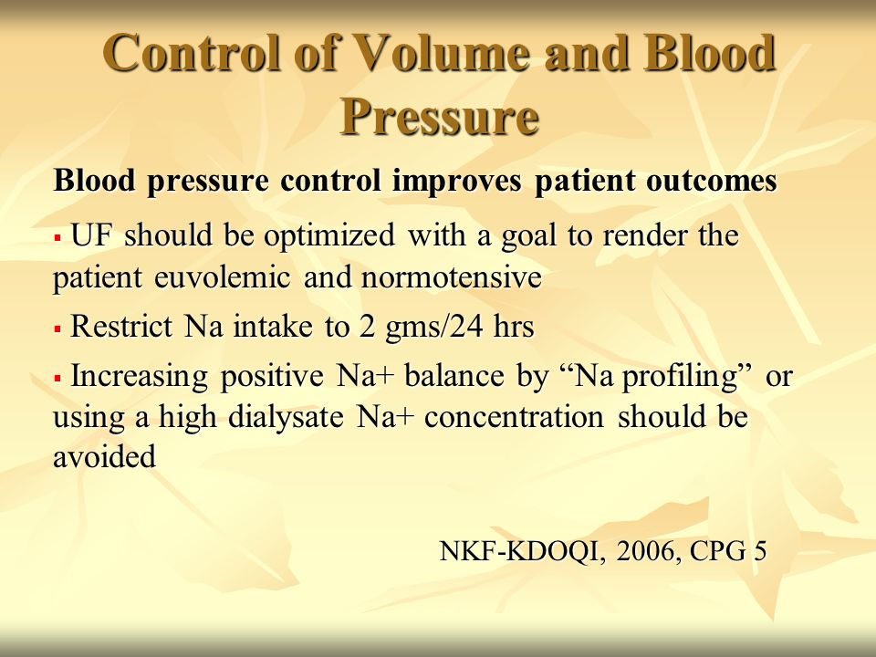 Control of Volume and Blood Pressure Blood pressure control improves patient outcomes  UF should be optimized with a goal to render the patient euvolemic and normotensive  Restrict Na intake to 2 gms/24 hrs  Increasing positive Na+ balance by Na profiling or using a high dialysate Na+ concentration should be avoided NKF-KDOQI, 2006, CPG 5 NKF-KDOQI, 2006, CPG 5