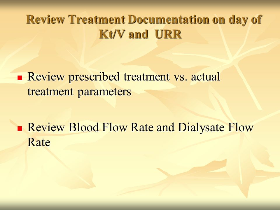 Review Treatment Documentation on day of Kt/V and URR Review Treatment Documentation on day of Kt/V and URR Review prescribed treatment vs.