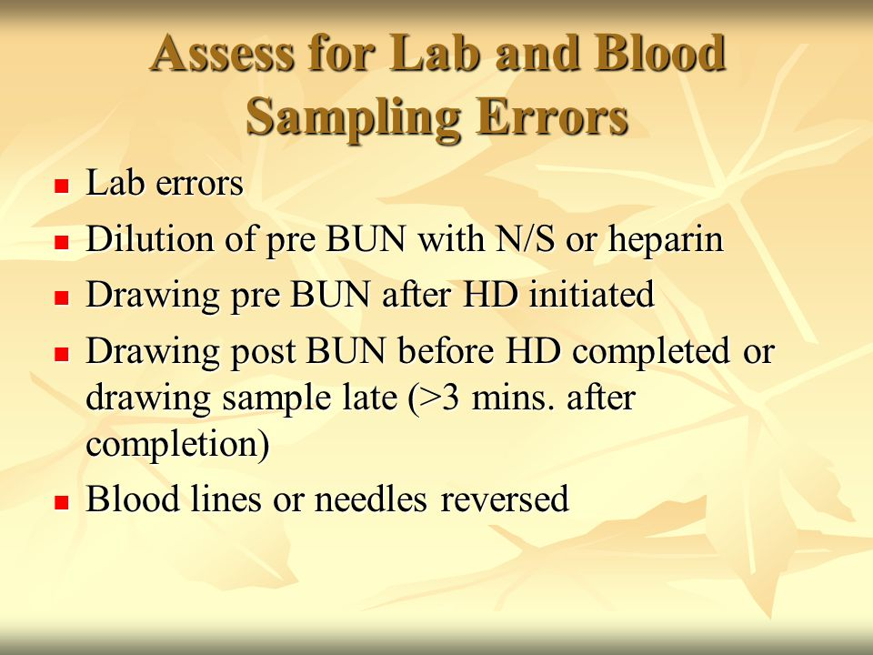 Assess for Lab and Blood Sampling Errors Lab errors Lab errors Dilution of pre BUN with N/S or heparin Dilution of pre BUN with N/S or heparin Drawing pre BUN after HD initiated Drawing pre BUN after HD initiated Drawing post BUN before HD completed or drawing sample late (>3 mins.
