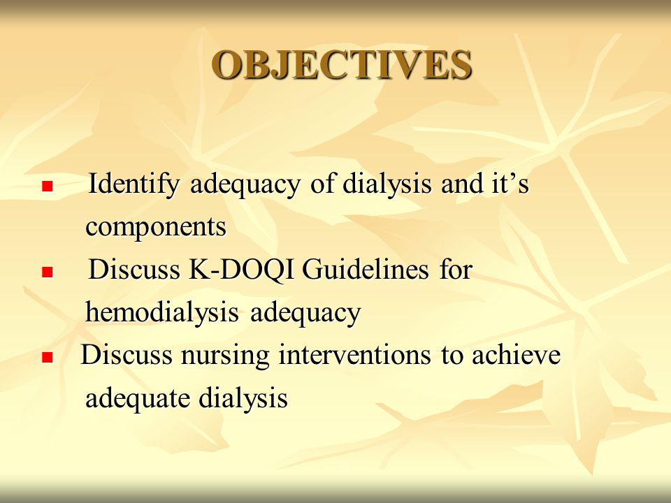 OBJECTIVES OBJECTIVES Identify adequacy of dialysis and it's Identify adequacy of dialysis and it's components components Discuss K-DOQI Guidelines for Discuss K-DOQI Guidelines for hemodialysis adequacy hemodialysis adequacy Discuss nursing interventions to achieve Discuss nursing interventions to achieve adequate dialysis adequate dialysis