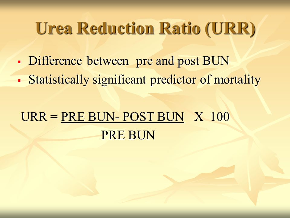 Urea Reduction Ratio (URR)  Difference between pre and post BUN  Statistically significant predictor of mortality URR = PRE BUN- POST BUN X 100 URR